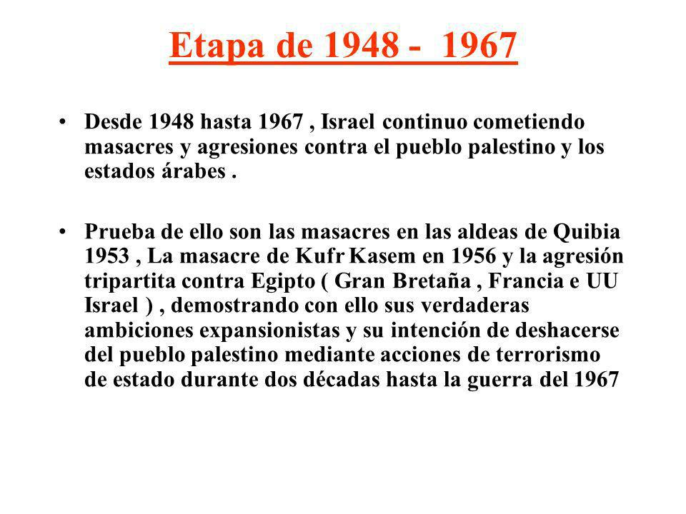 Etapa de 1948 - 1967 Desde 1948 hasta 1967 , Israel continuo cometiendo masacres y agresiones contra el pueblo palestino y los estados árabes .