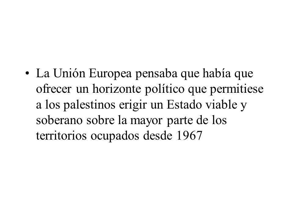 La Unión Europea pensaba que había que ofrecer un horizonte político que permitiese a los palestinos erigir un Estado viable y soberano sobre la mayor parte de los territorios ocupados desde 1967