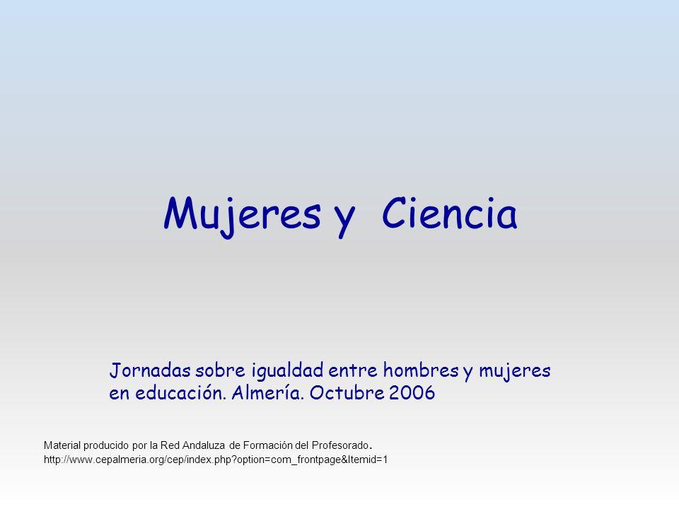 Mujeres y Ciencia Jornadas sobre igualdad entre hombres y mujeres en educación. Almería. Octubre 2006.