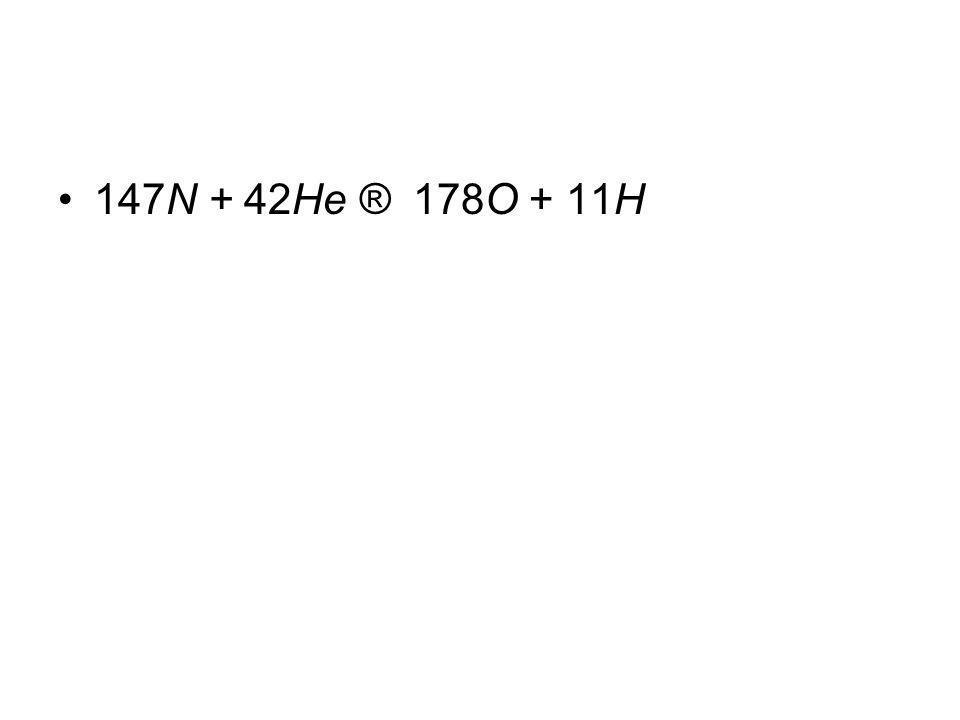 147N + 42He ® 178O + 11H