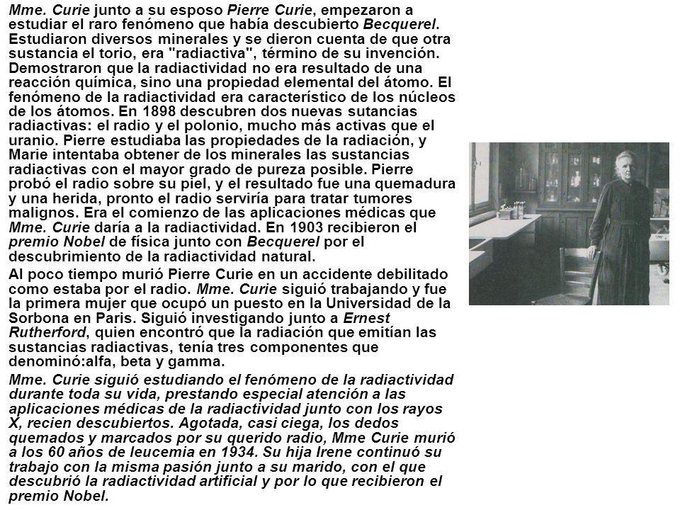 Mme. Curie junto a su esposo Pierre Curie, empezaron a estudiar el raro fenómeno que había descubierto Becquerel. Estudiaron diversos minerales y se dieron cuenta de que otra sustancia el torio, era radiactiva , término de su invención. Demostraron que la radiactividad no era resultado de una reacción química, sino una propiedad elemental del átomo. El fenómeno de la radiactividad era característico de los núcleos de los átomos. En 1898 descubren dos nuevas sutancias radiactivas: el radio y el polonio, mucho más activas que el uranio. Pierre estudiaba las propiedades de la radiación, y Marie intentaba obtener de los minerales las sustancias radiactivas con el mayor grado de pureza posible. Pierre probó el radio sobre su piel, y el resultado fue una quemadura y una herida, pronto el radio serviría para tratar tumores malignos. Era el comienzo de las aplicaciones médicas que Mme. Curie daría a la radiactividad. En 1903 recibieron el premio Nobel de física junto con Becquerel por el descubrimiento de la radiactividad natural.