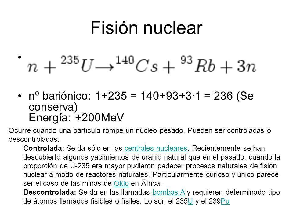 Fisión nuclear nº bariónico: 1+235 = 140+93+3·1 = 236 (Se conserva) Energía: +200MeV.