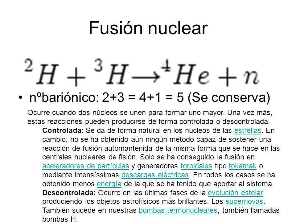 Fusión nuclear nºbariónico: 2+3 = 4+1 = 5 (Se conserva)