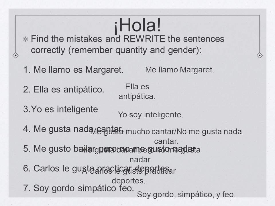 ¡Hola! Find the mistakes and REWRITE the sentences correctly (remember quantity and gender): Me llamo es Margaret.