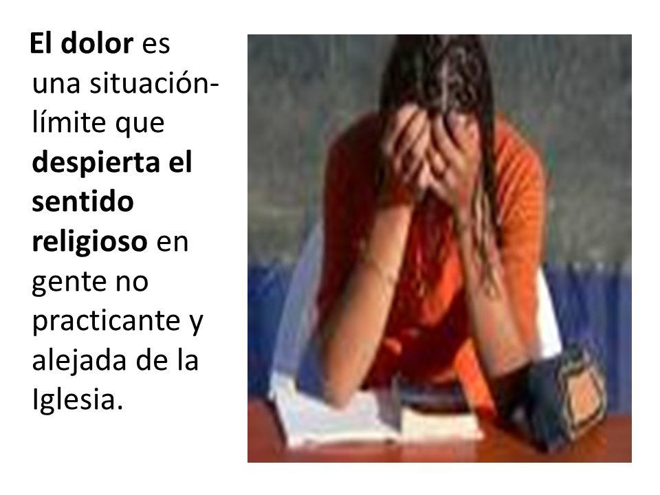 El dolor es una situación-límite que despierta el sentido religioso en gente no practicante y alejada de la Iglesia.