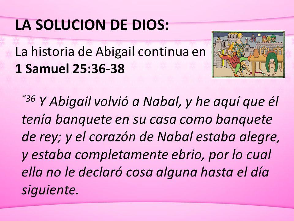 LA SOLUCION DE DIOS: La historia de Abigail continua en. 1 Samuel 25:36-38.