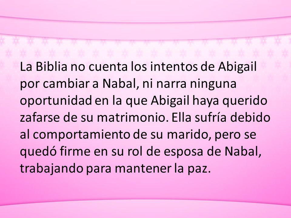 La Biblia no cuenta los intentos de Abigail por cambiar a Nabal, ni narra ninguna oportunidad en la que Abigail haya querido zafarse de su matrimonio.