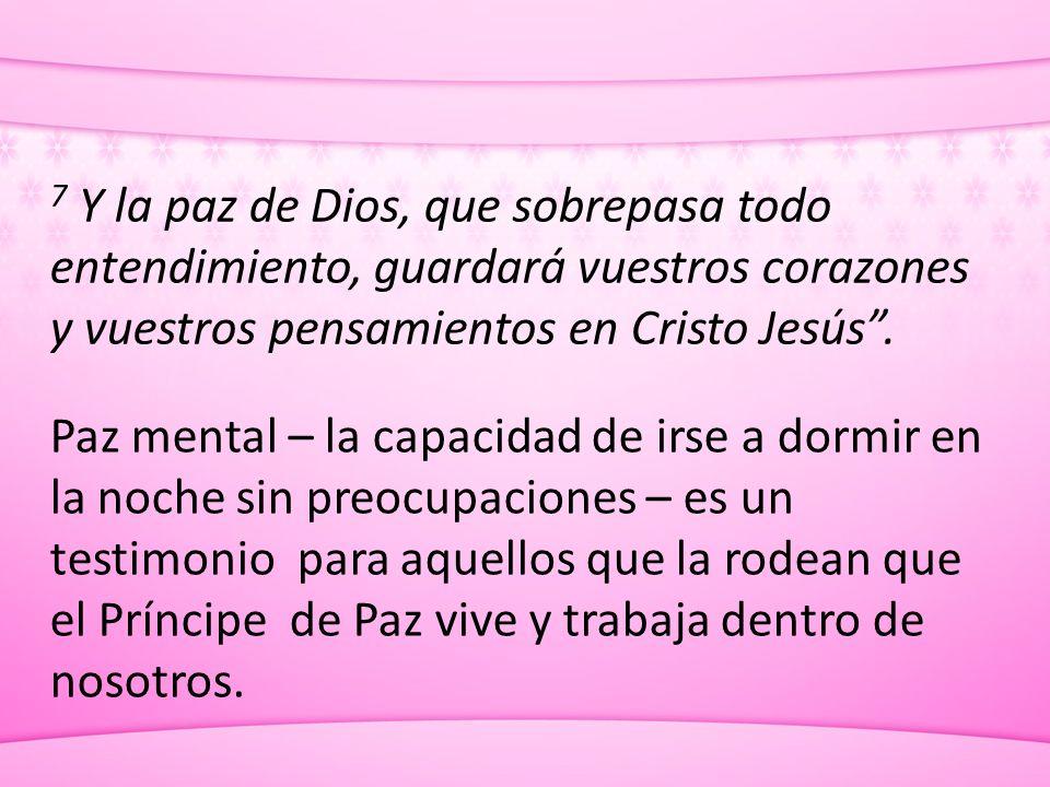 7 Y la paz de Dios, que sobrepasa todo entendimiento, guardará vuestros corazones y vuestros pensamientos en Cristo Jesús .