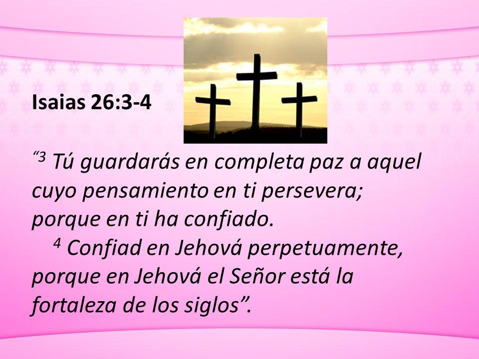 Isaias 26:3-4 3 Tú guardarás en completa paz a aquel cuyo pensamiento en ti persevera; porque en ti ha confiado.