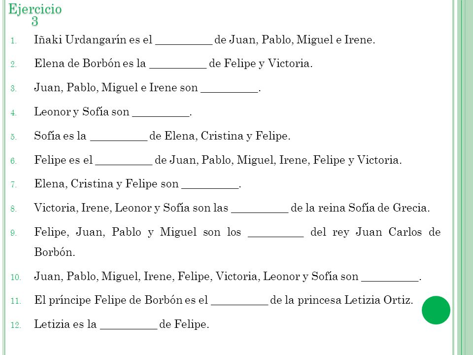 Ejercicio 3 Iñaki Urdangarín es el __________ de Juan, Pablo, Miguel e Irene. Elena de Borbón es la __________ de Felipe y Victoria.