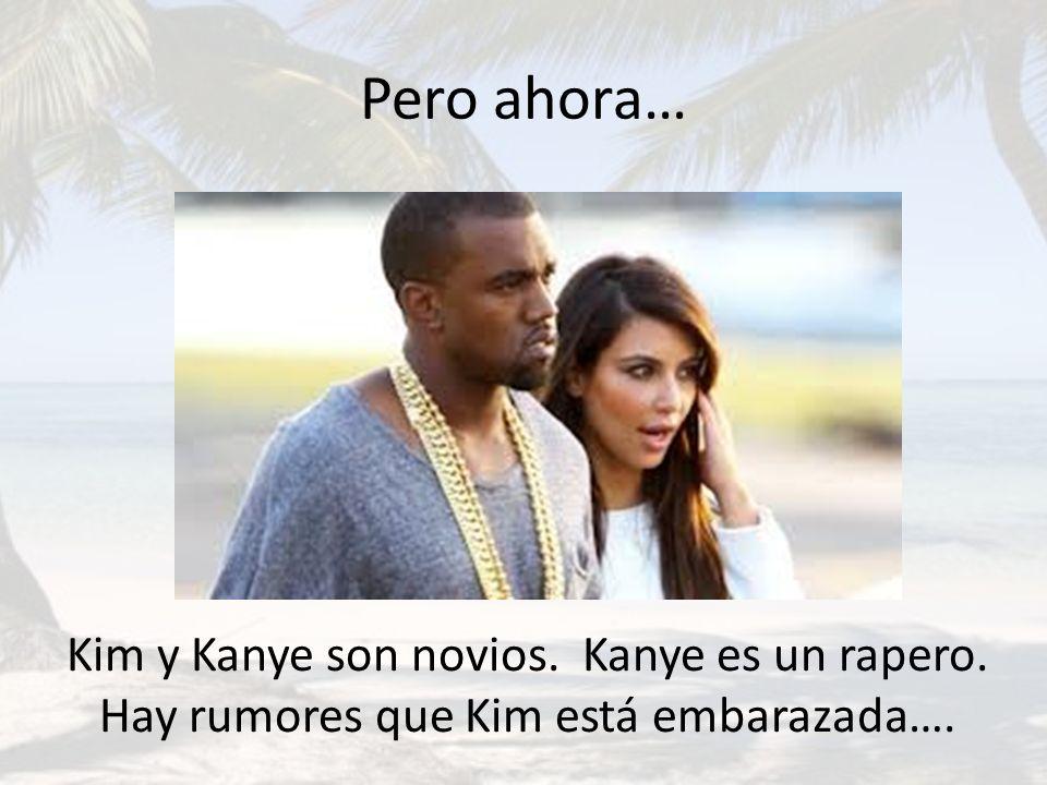 Pero ahora… Kim y Kanye son novios. Kanye es un rapero. Hay rumores que Kim está embarazada….
