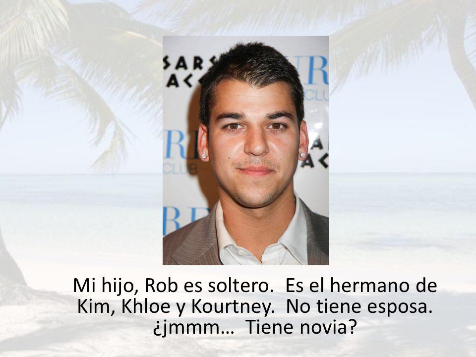 Mi hijo, Rob es soltero. Es el hermano de Kim, Khloe y Kourtney