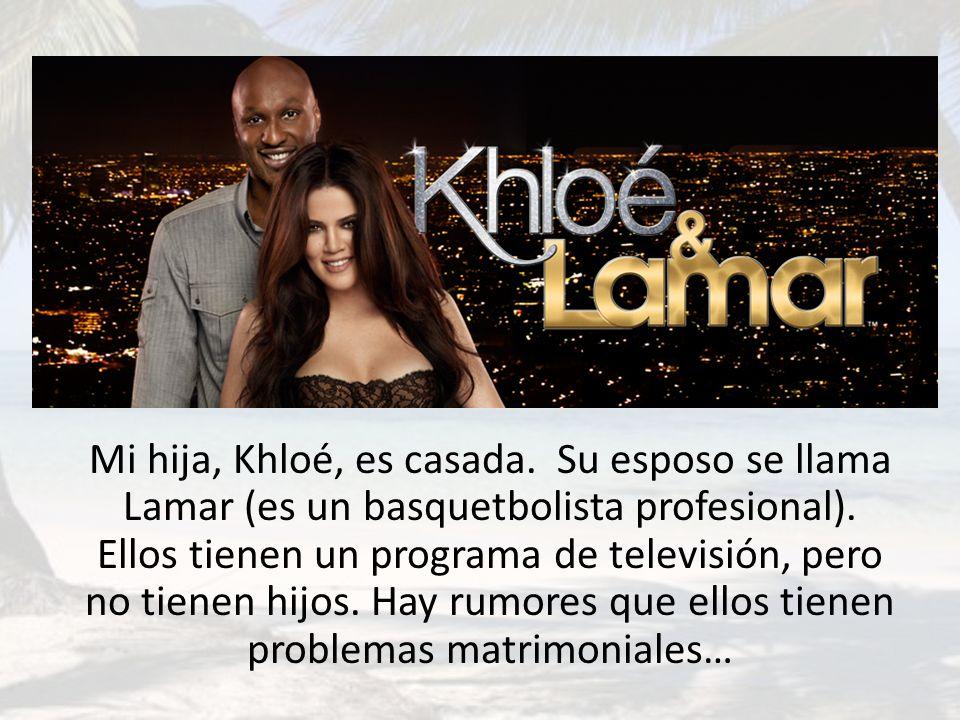 Mi hija, Khloé, es casada. Su esposo se llama Lamar (es un basquetbolista profesional).