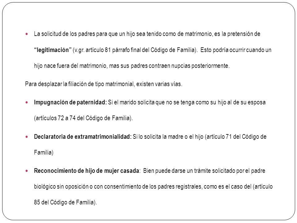 La solicitud de los padres para que un hijo sea tenido como de matrimonio, es la pretensión de legitimación (v.gr. artículo 81 párrafo final del Código de Familia). Esto podría ocurrir cuando un hijo nace fuera del matrimonio, mas sus padres contraen nupcias posteriormente.