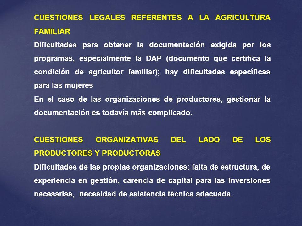 CUESTIONES LEGALES REFERENTES A LA AGRICULTURA FAMILIAR Dificultades para obtener la documentación exigida por los programas, especialmente la DAP (documento que certifica la condición de agricultor familiar); hay dificultades específicas para las mujeres En el caso de las organizaciones de productores, gestionar la documentación es todavía más complicado.