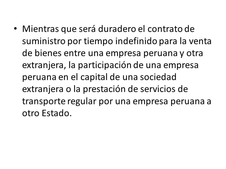 Mientras que será duradero el contrato de suministro por tiempo indefinido para la venta de bienes entre una empresa peruana y otra extranjera, la participación de una empresa peruana en el capital de una sociedad extranjera o la prestación de servicios de transporte regular por una empresa peruana a otro Estado.