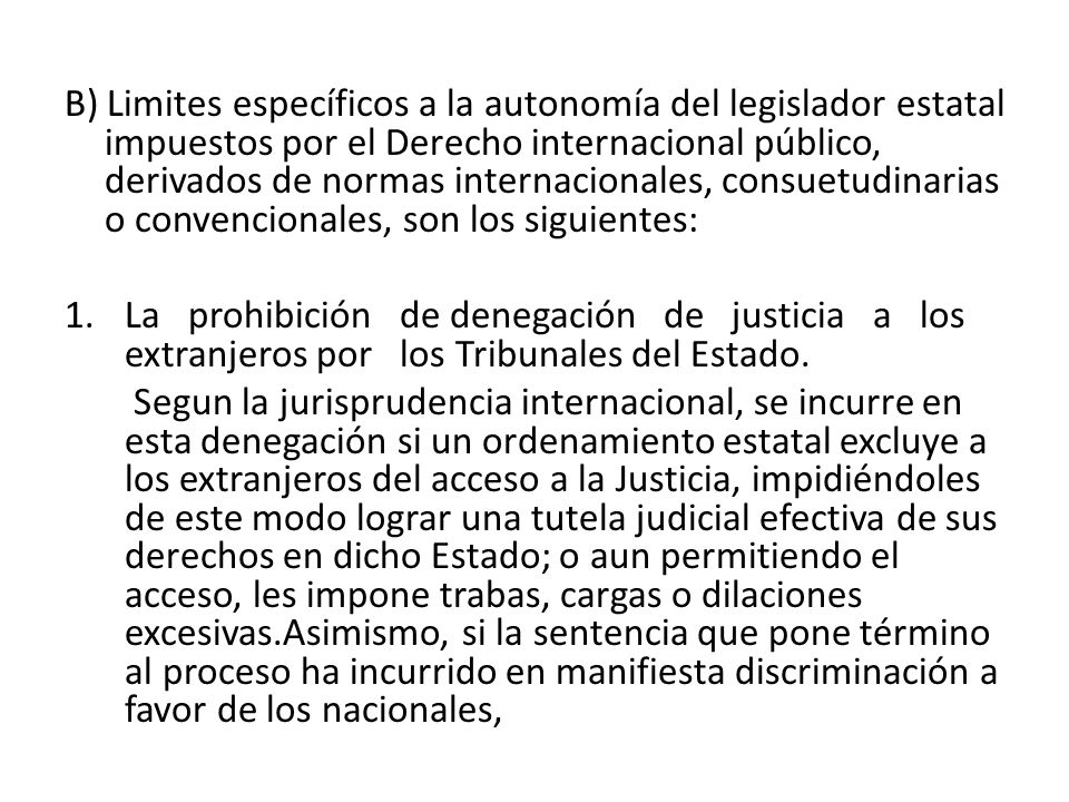 B) Limites específicos a la autonomía del legislador estatal impuestos por el Derecho internacional público, derivados de normas internacionales, consuetudinarias o convencionales, son los siguientes:
