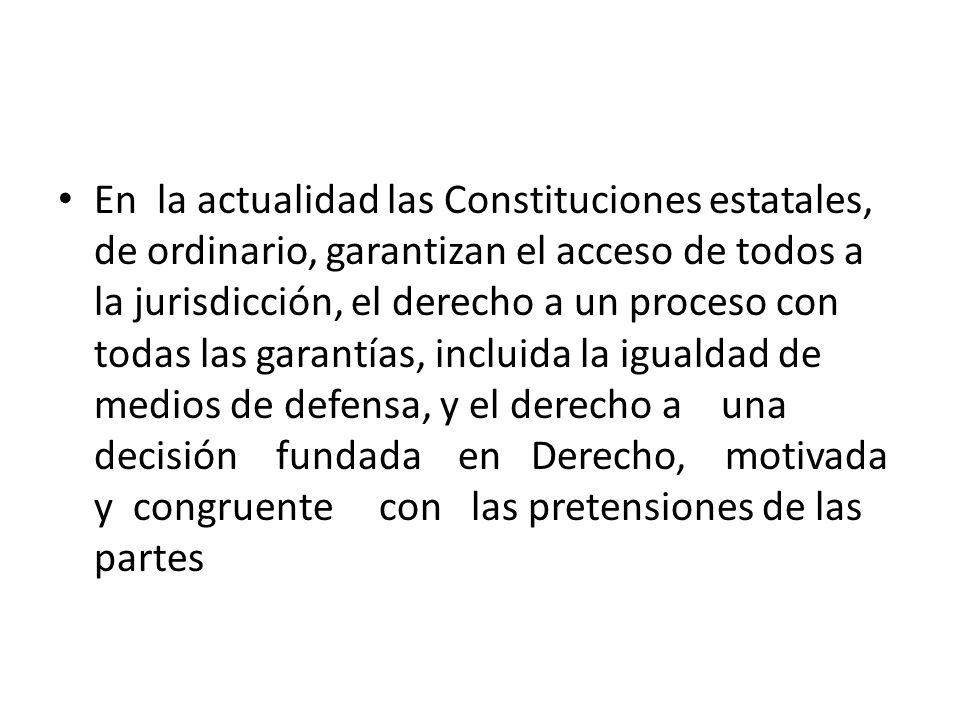 En la actualidad las Constituciones estatales, de ordinario, garantizan el acceso de todos a la jurisdicción, el derecho a un proceso con todas las garantías, incluida la igualdad de medios de defensa, y el derecho a una decisión fundada en Derecho, motivada y congruente con las pretensiones de las partes