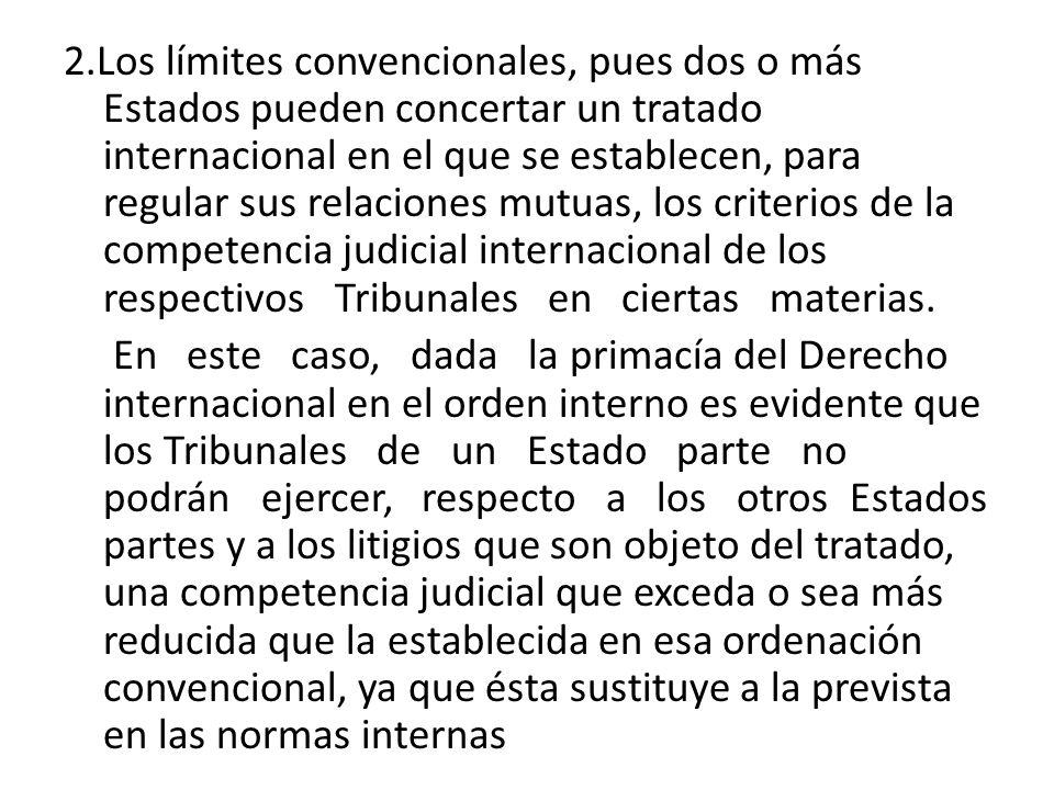 2.Los límites convencionales, pues dos o más Estados pueden concertar un tratado internacional en el que se establecen, para regular sus relaciones mutuas, los criterios de la competencia judicial internacional de los respectivos Tribunales en ciertas materias.
