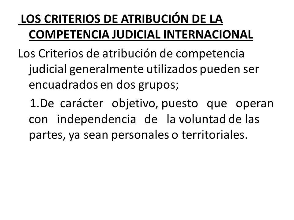 LOS CRITERIOS DE ATRIBUCIÓN DE LA COMPETENCIA JUDICIAL INTERNACIONAL Los Criterios de atribución de competencia judicial generalmente utilizados pueden ser encuadrados en dos grupos; 1.De carácter objetivo, puesto que operan con independencia de la voluntad de las partes, ya sean personales o territoriales.