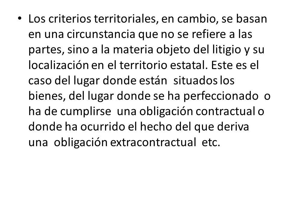 Los criterios territoriales, en cambio, se basan en una circunstancia que no se refiere a las partes, sino a la materia objeto del litigio y su localización en el territorio estatal.
