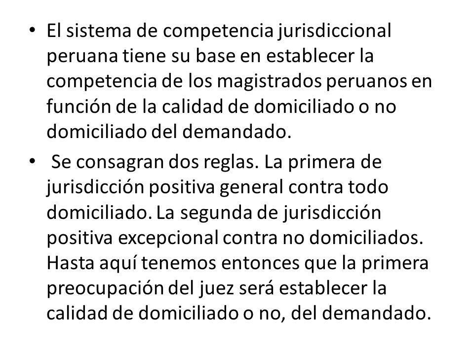 El sistema de competencia jurisdiccional peruana tiene su base en establecer la competencia de los magistrados peruanos en función de la calidad de domiciliado o no domiciliado del demandado.