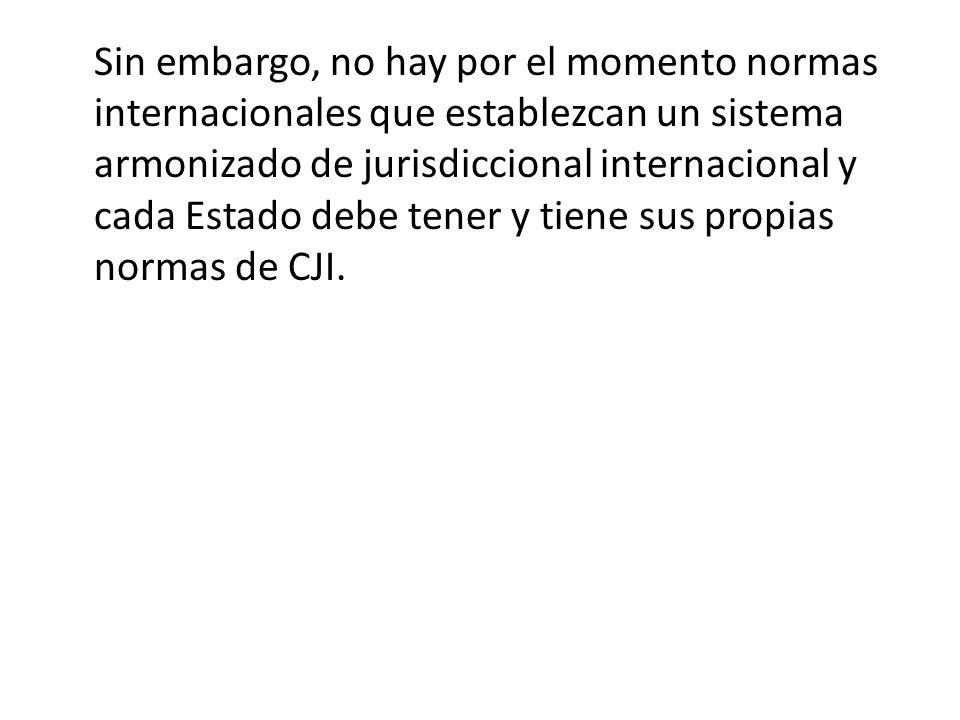 Sin embargo, no hay por el momento normas internacionales que establezcan un sistema armonizado de jurisdiccional internacional y cada Estado debe tener y tiene sus propias normas de CJI.