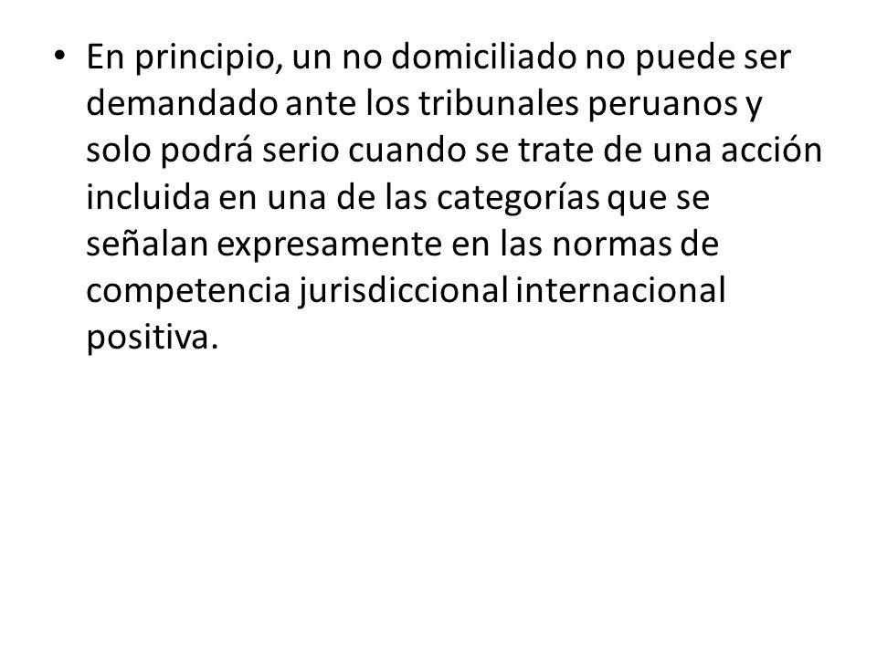 En principio, un no domiciliado no puede ser demandado ante los tribunales peruanos y solo podrá serio cuando se trate de una acción incluida en una de las categorías que se señalan expresamente en las normas de competencia jurisdiccional internacional positiva.