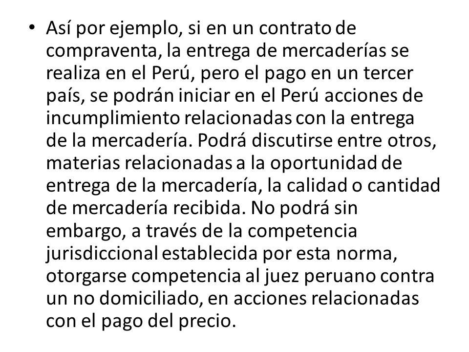 Así por ejemplo, si en un contrato de compraventa, la entrega de mercaderías se realiza en el Perú, pero el pago en un tercer país, se podrán iniciar en el Perú acciones de incumplimiento relacionadas con la entrega de la mercadería.