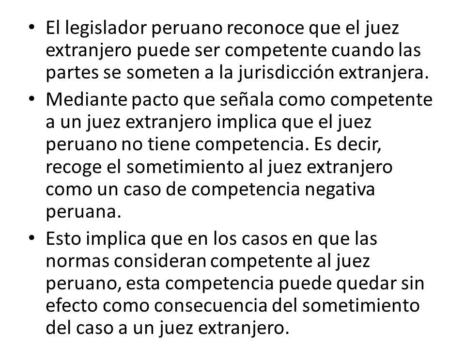 El legislador peruano reconoce que el juez extranjero puede ser competente cuando las partes se someten a la jurisdicción extranjera.