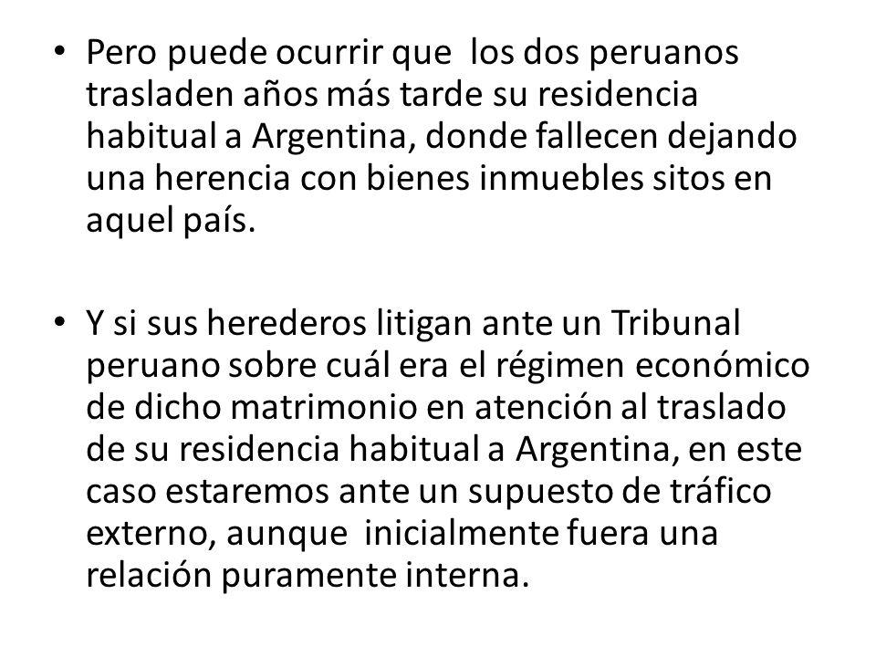 Pero puede ocurrir que los dos peruanos trasladen años más tarde su residencia habitual a Argentina, donde fallecen dejando una herencia con bienes inmuebles sitos en aquel país.