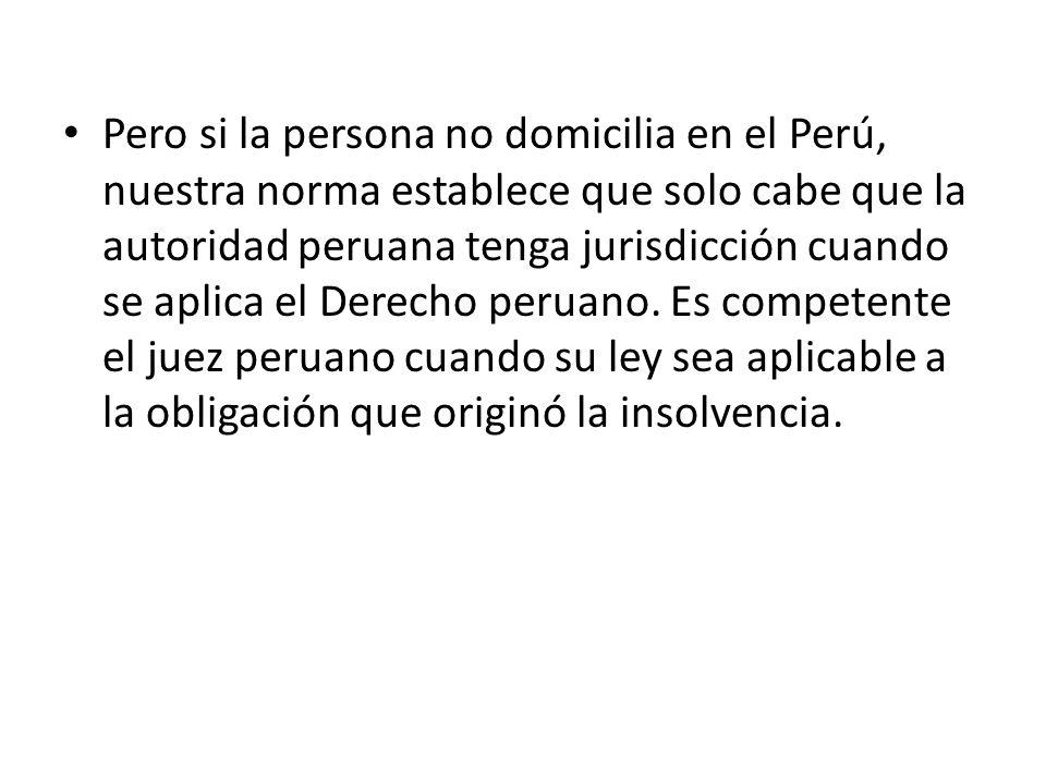 Pero si la persona no domicilia en el Perú, nuestra norma establece que solo cabe que la autoridad peruana tenga jurisdicción cuando se aplica el Derecho peruano.