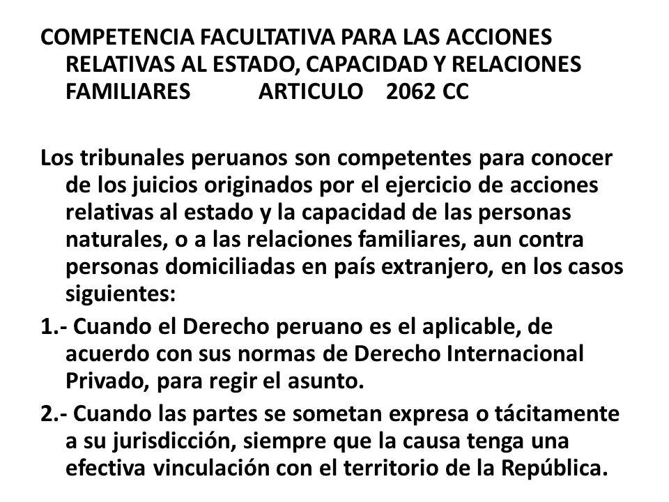 COMPETENCIA FACULTATIVA PARA LAS ACCIONES RELATIVAS AL ESTADO, CAPACIDAD Y RELACIONES FAMILIARES ARTICULO 2062 CC Los tribunales peruanos son competentes para conocer de los juicios originados por el ejercicio de acciones relativas al estado y la capacidad de las personas naturales, o a las relaciones familiares, aun contra personas domiciliadas en país extranjero, en los casos siguientes: 1.- Cuando el Derecho peruano es el aplicable, de acuerdo con sus normas de Derecho Internacional Privado, para regir el asunto.