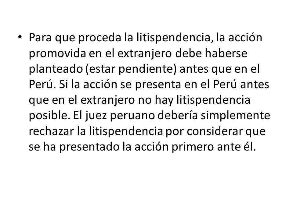 Para que proceda la litispendencia, la acción promovida en el extranjero debe haberse planteado (estar pendiente) antes que en el Perú.