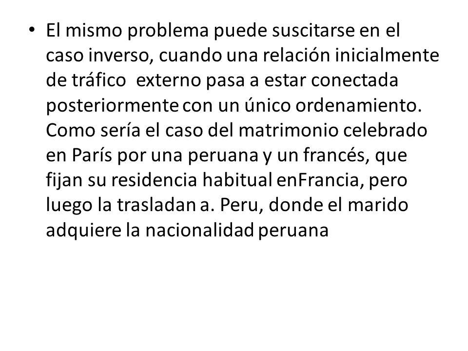 El mismo problema puede suscitarse en el caso inverso, cuando una relación inicialmente de tráfico externo pasa a estar conectada posteriormente con un único ordenamiento. Como sería el caso del matrimonio celebrado en París por una peruana y un francés, que fijan su residencia habitual enFrancia, pero luego la trasladan a. Peru, donde el marido adquiere la nacionalidad peruana