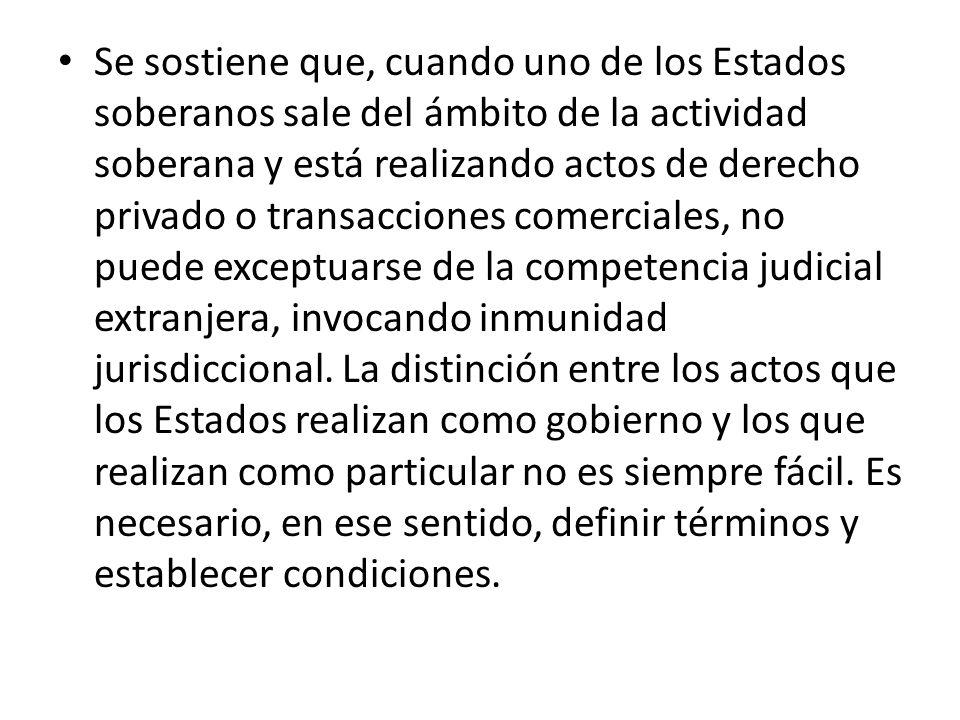 Se sostiene que, cuando uno de los Estados soberanos sale del ámbito de la actividad soberana y está realizando actos de derecho privado o transacciones comerciales, no puede exceptuarse de la competencia judicial extranjera, invocando inmunidad jurisdiccional.