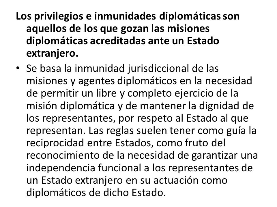 Los privilegios e inmunidades diplomáticas son aquellos de los que gozan las misiones diplomáticas acreditadas ante un Estado extranjero.
