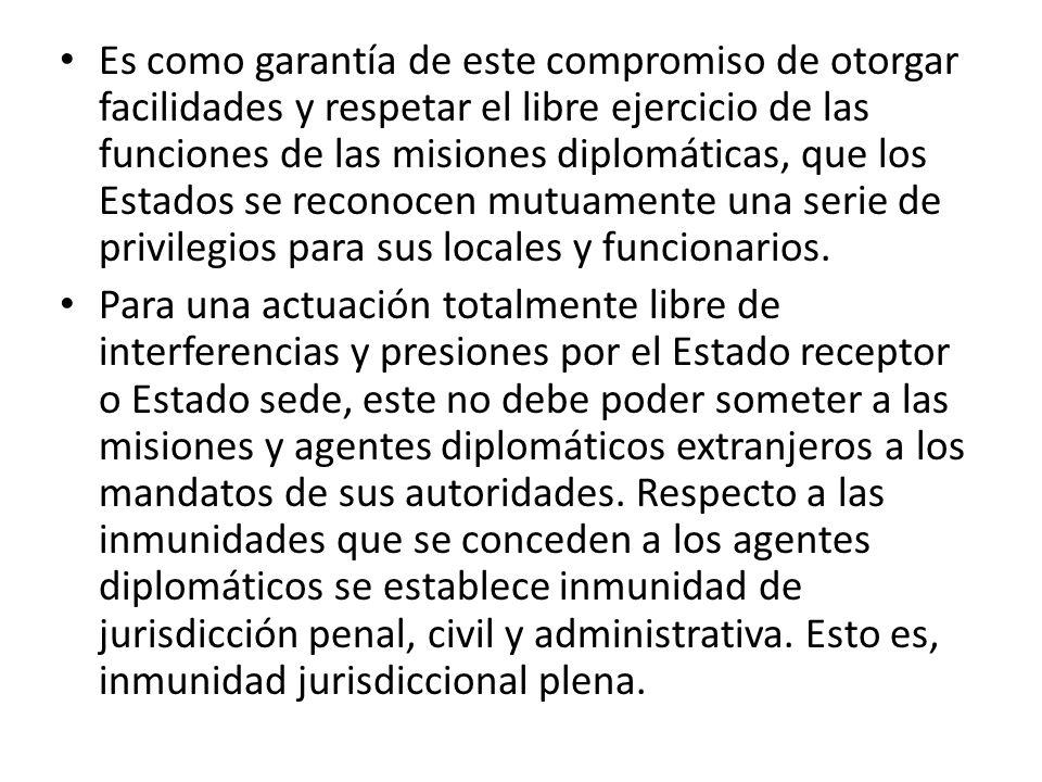 Es como garantía de este compromiso de otorgar facilidades y respetar el libre ejercicio de las funciones de las misiones diplomáticas, que los Estados se reconocen mutuamente una serie de privilegios para sus locales y funcionarios.