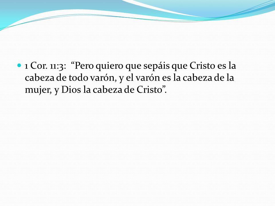 1 Cor. 11:3: Pero quiero que sepáis que Cristo es la cabeza de todo varón, y el varón es la cabeza de la mujer, y Dios la cabeza de Cristo .
