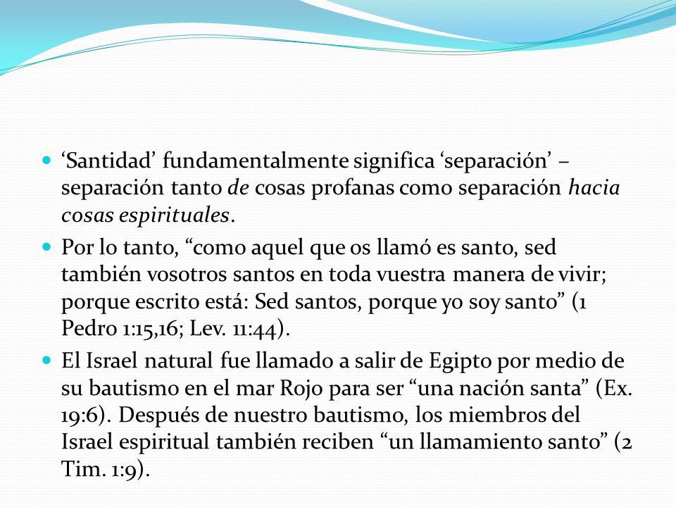 'Santidad' fundamentalmente significa 'separación' – separación tanto de cosas profanas como separación hacia cosas espirituales.