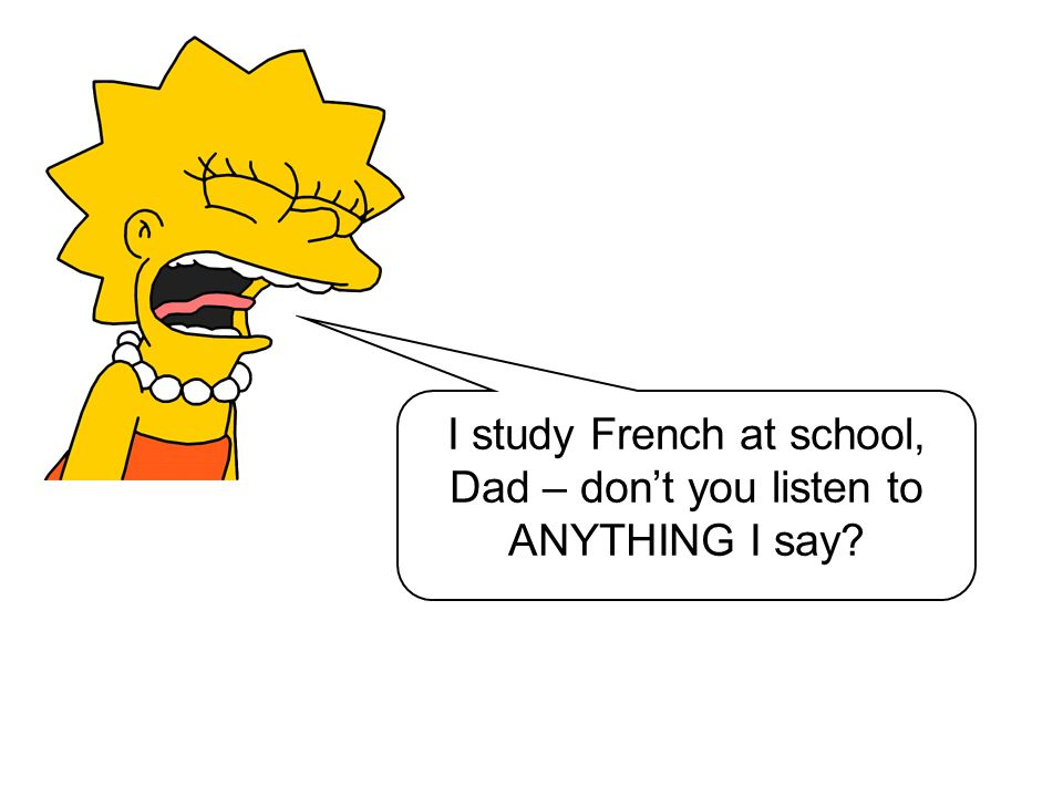 I study French at school, Dad – don't you listen to ANYTHING I say