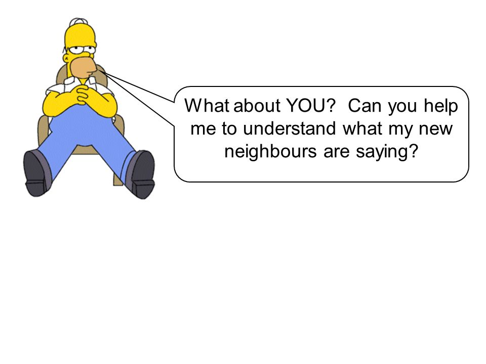 What about YOU Can you help me to understand what my new neighbours are saying