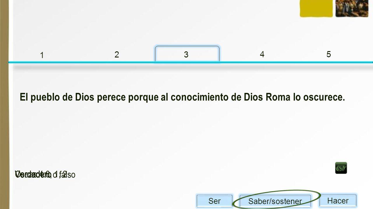 1 2. 3. 4. 5. El pueblo de Dios perece porque al conocimiento de Dios Roma lo oscurece. Verdadero.
