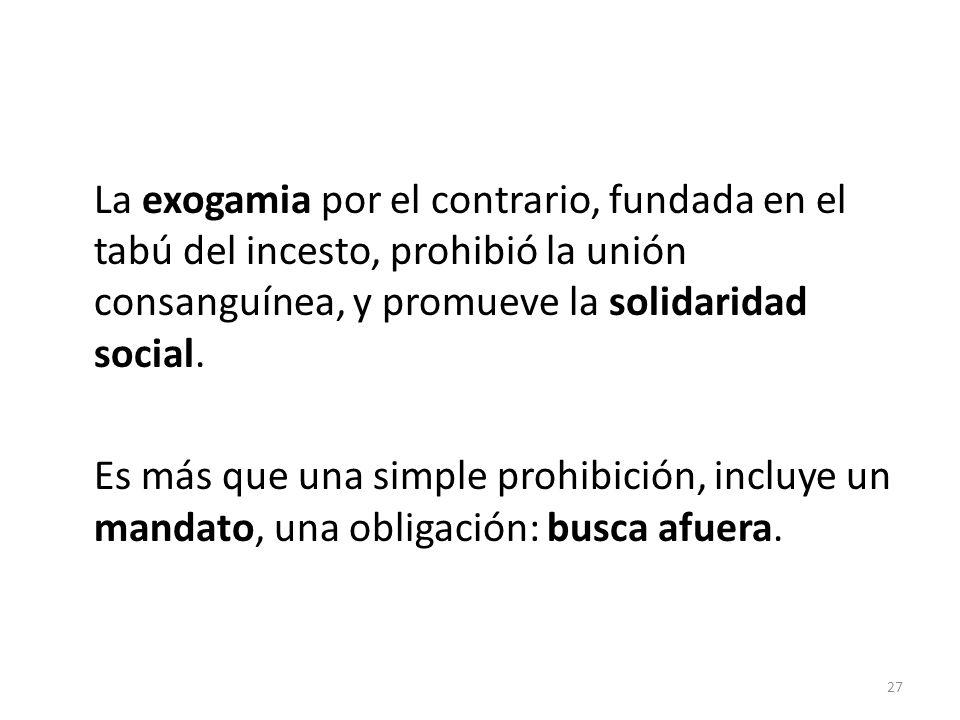 La exogamia por el contrario, fundada en el tabú del incesto, prohibió la unión consanguínea, y promueve la solidaridad social.