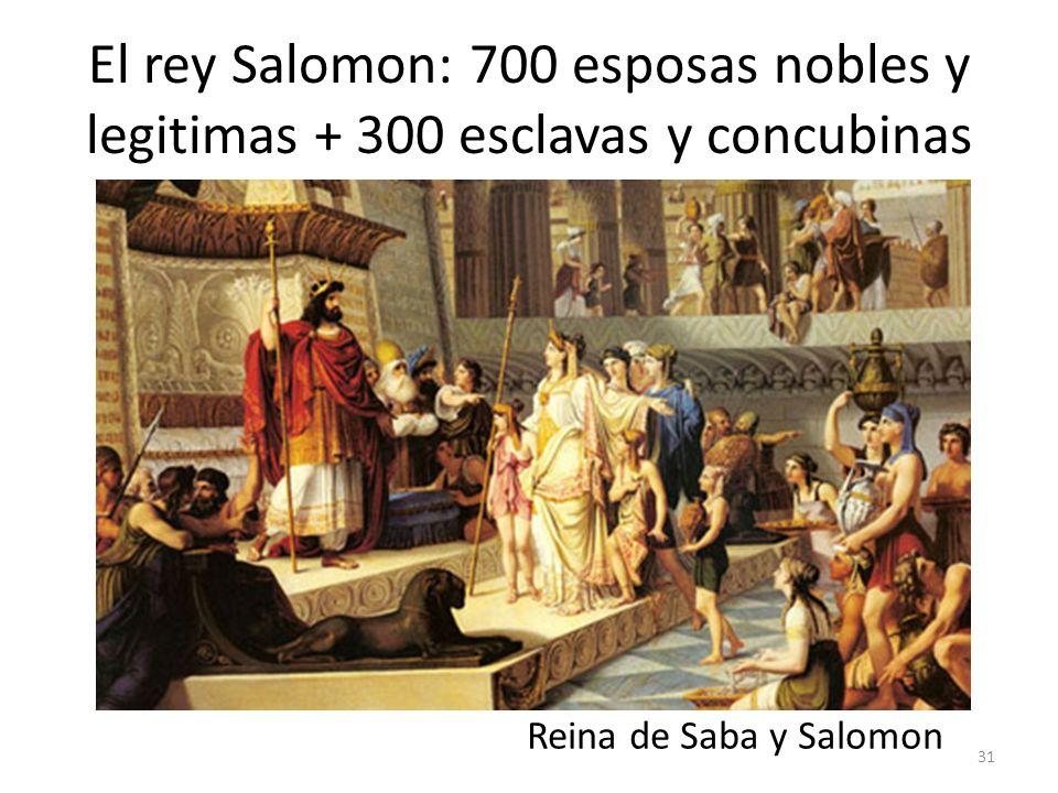 El rey Salomon: 700 esposas nobles y legitimas + 300 esclavas y concubinas