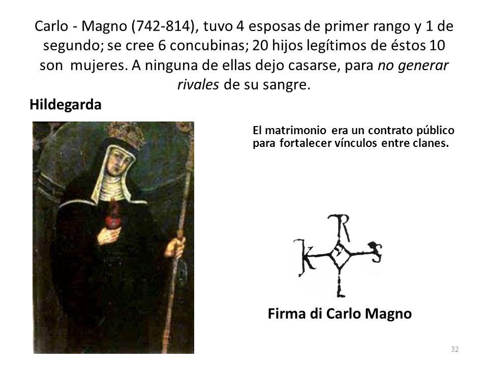 Carlo - Magno (742-814), tuvo 4 esposas de primer rango y 1 de segundo; se cree 6 concubinas; 20 hijos legítimos de éstos 10 son mujeres. A ninguna de ellas dejo casarse, para no generar rivales de su sangre.