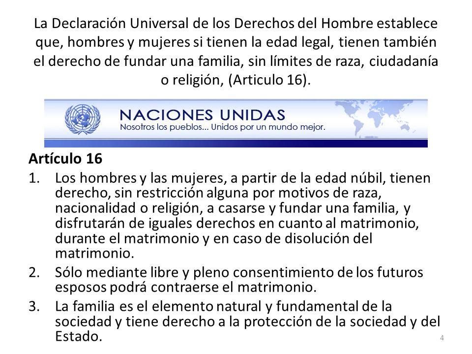 La Declaración Universal de los Derechos del Hombre establece que, hombres y mujeres si tienen la edad legal, tienen también el derecho de fundar una familia, sin límites de raza, ciudadanía o religión, (Articulo 16).