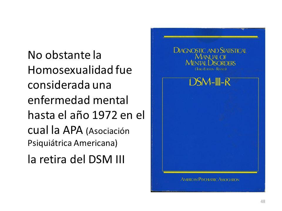 No obstante la Homosexualidad fue considerada una enfermedad mental hasta el año 1972 en el cual la APA (Asociación Psiquiátrica Americana) la retira del DSM III