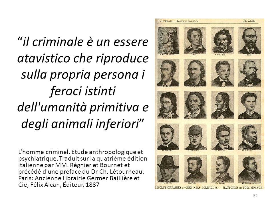 il criminale è un essere atavistico che riproduce sulla propria persona i feroci istinti dell umanità primitiva e degli animali inferiori