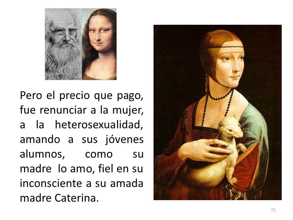 Pero el precio que pago, fue renunciar a la mujer, a la heterosexualidad, amando a sus jóvenes alumnos, como su madre lo amo, fiel en su inconsciente a su amada madre Caterina.